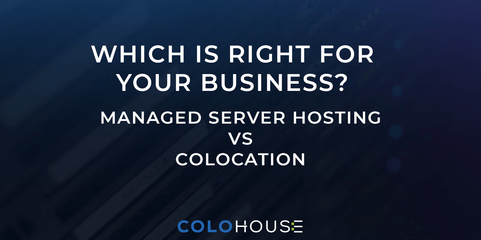 blog title: which is right for your business? managed server hosting vs colocation